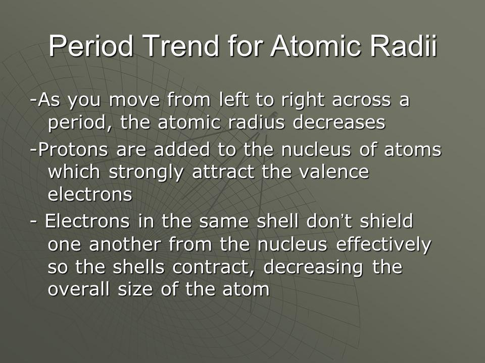 Period Trend for Atomic Radii -As you move from left to right across a period, the atomic radius decreases -Protons are added to the nucleus of atoms