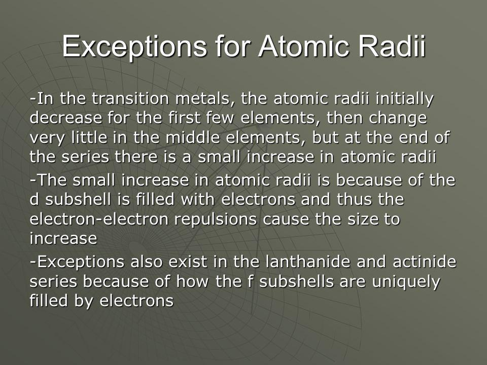 Exceptions for Atomic Radii -In the transition metals, the atomic radii initially decrease for the first few elements, then change very little in the