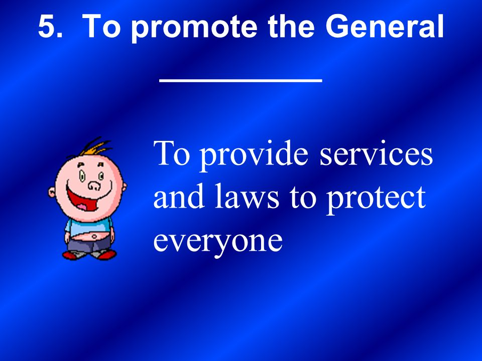 5. To promote the General _________ To provide services and laws to protect everyone