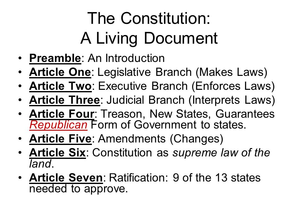 The Constitution: A Living Document Preamble: An Introduction Article One: Legislative Branch (Makes Laws) Article Two: Executive Branch (Enforces Laws) Article Three: Judicial Branch (Interprets Laws) Article Four: Treason, New States, Guarantees Republican Form of Government to states.