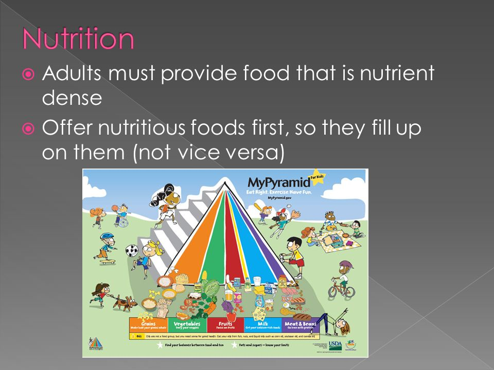 Adults must provide food that is nutrient dense Offer nutritious foods first, so they fill up on them (not vice versa)