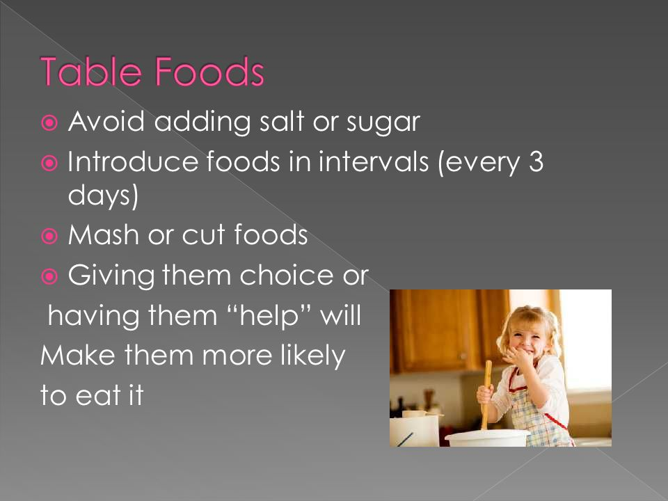 Avoid adding salt or sugar Introduce foods in intervals (every 3 days) Mash or cut foods Giving them choice or having them help will Make them more likely to eat it