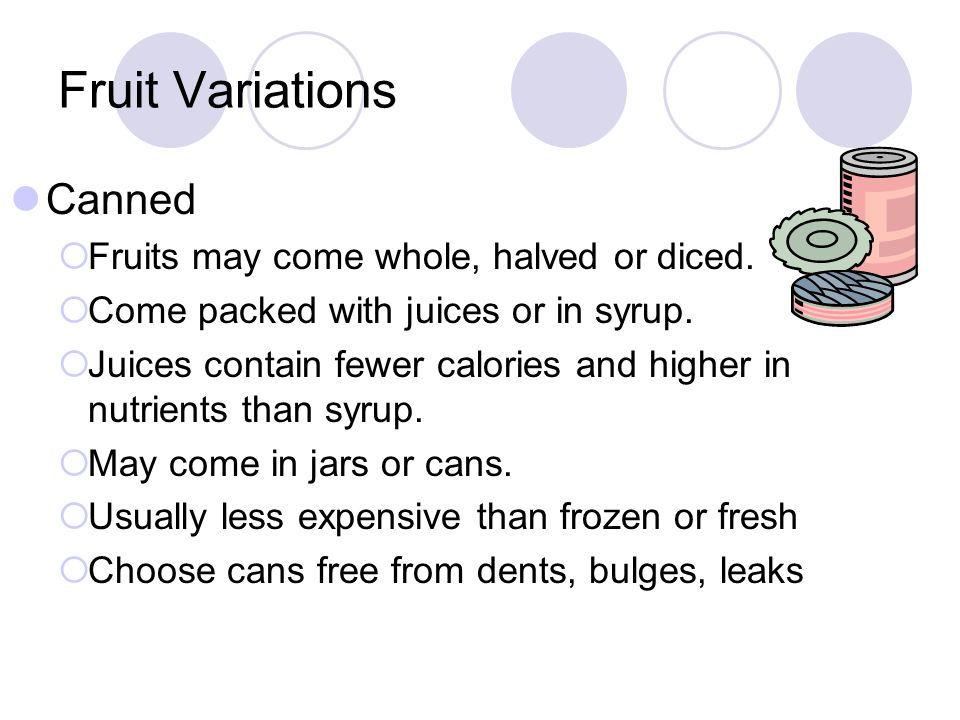 Fruit Variations Canned Fruits may come whole, halved or diced. Come packed with juices or in syrup. Juices contain fewer calories and higher in nutri
