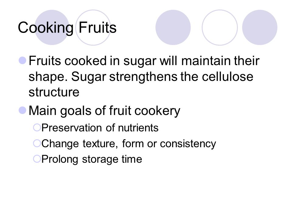 Cooking Fruits Fruits cooked in sugar will maintain their shape. Sugar strengthens the cellulose structure Main goals of fruit cookery Preservation of