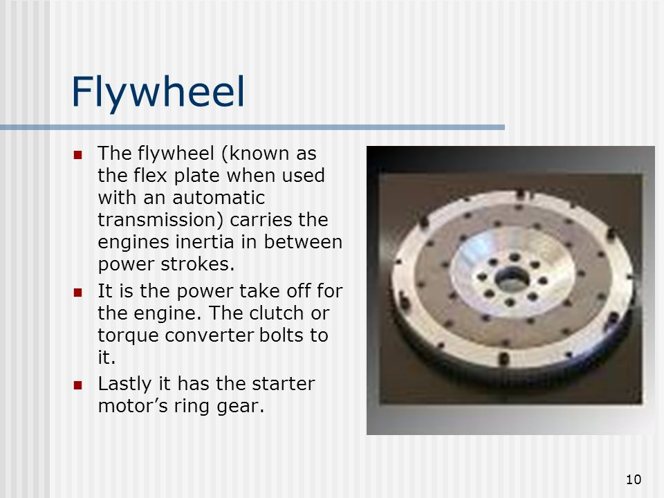 10 Flywheel The flywheel (known as the flex plate when used with an automatic transmission) carries the engines inertia in between power strokes. It i