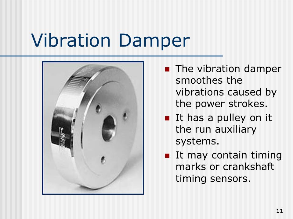 11 Vibration Damper The vibration damper smoothes the vibrations caused by the power strokes. It has a pulley on it the run auxiliary systems. It may