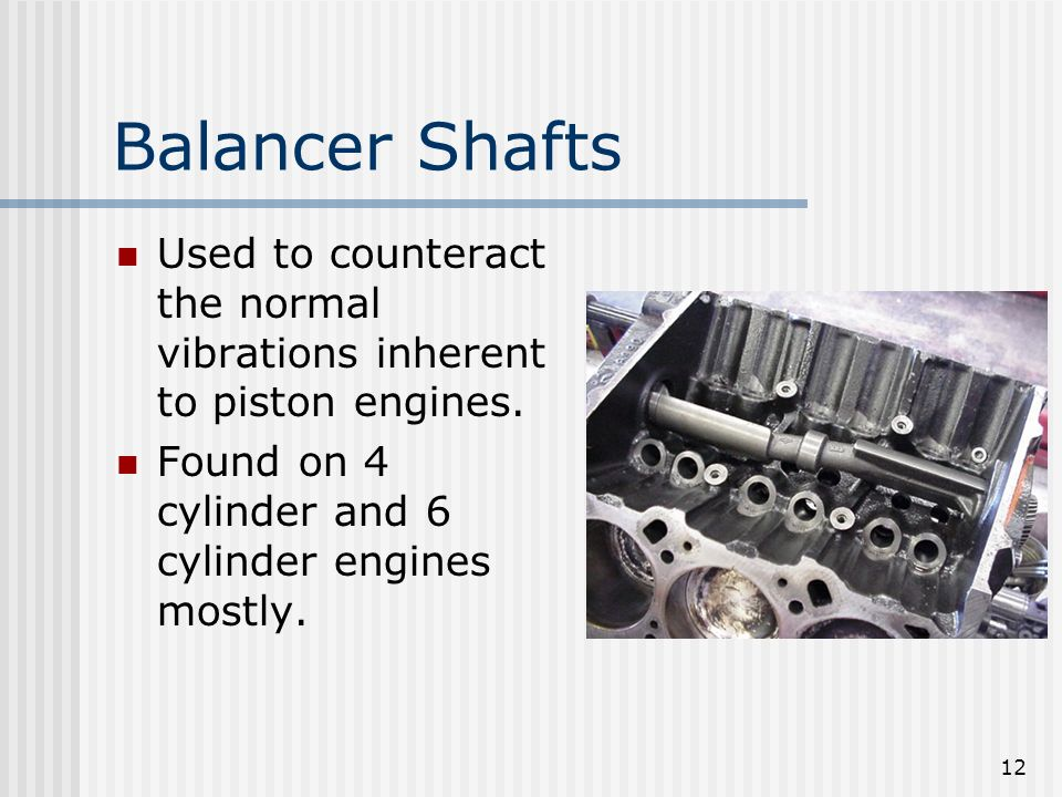 12 Balancer Shafts Used to counteract the normal vibrations inherent to piston engines. Found on 4 cylinder and 6 cylinder engines mostly.