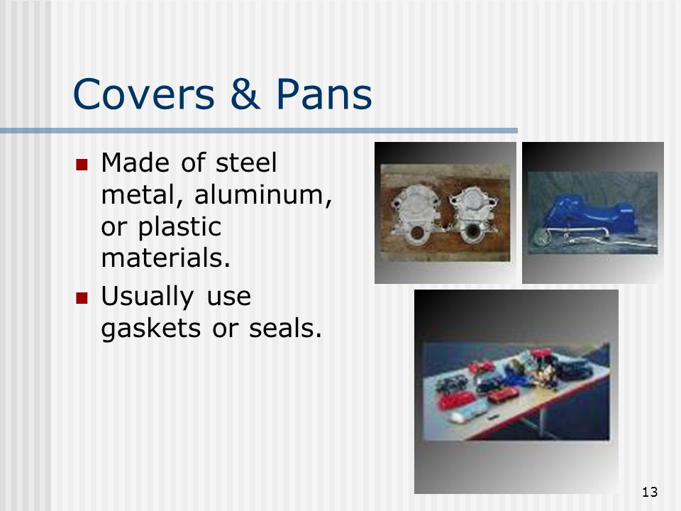 13 Covers & Pans Made of steel metal, aluminum, or plastic materials. Usually use gaskets or seals.