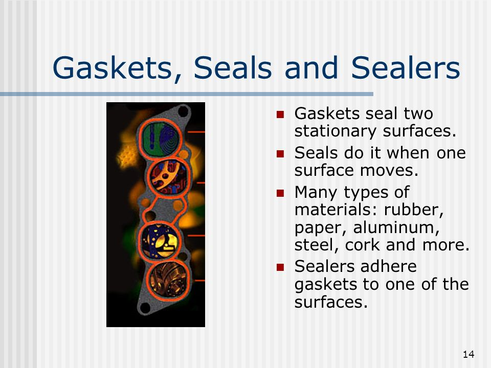 14 Gaskets, Seals and Sealers Gaskets seal two stationary surfaces. Seals do it when one surface moves. Many types of materials: rubber, paper, alumin