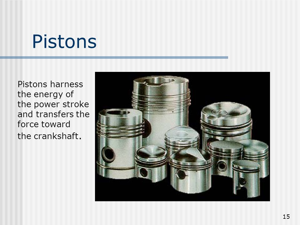 15 Pistons Pistons harness the energy of the power stroke and transfers the force toward the crankshaft.