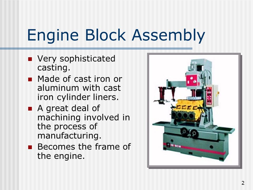 2 Engine Block Assembly Very sophisticated casting. Made of cast iron or aluminum with cast iron cylinder liners. A great deal of machining involved i