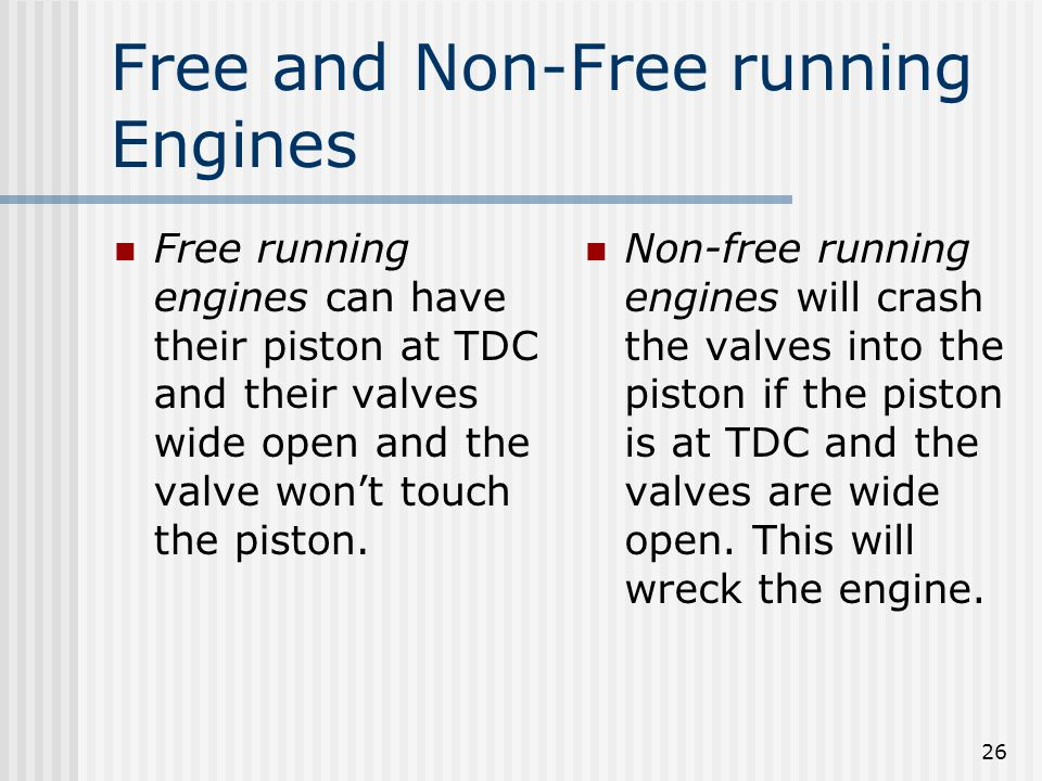 26 Free and Non-Free running Engines Free running engines can have their piston at TDC and their valves wide open and the valve wont touch the piston.