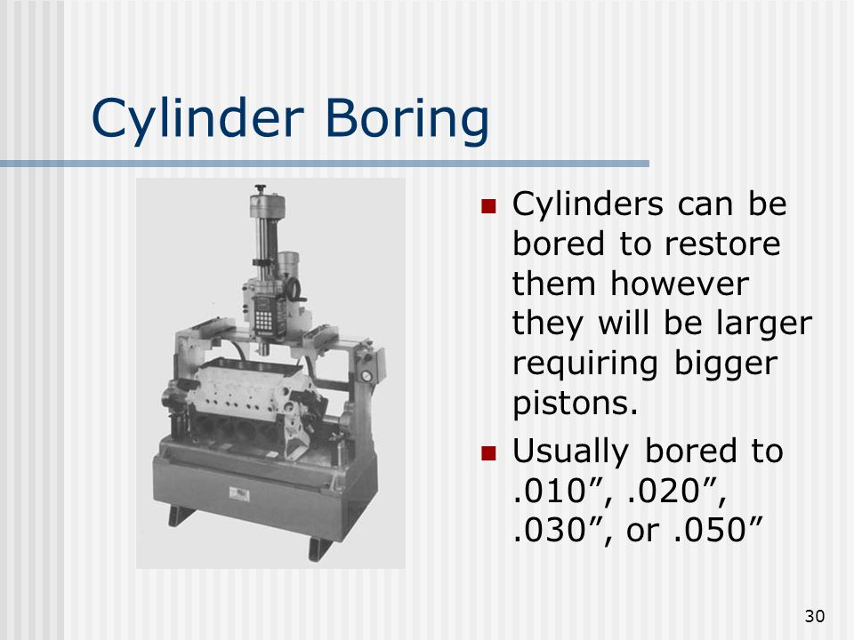 30 Cylinder Boring Cylinders can be bored to restore them however they will be larger requiring bigger pistons. Usually bored to.010,.020,.030, or.050