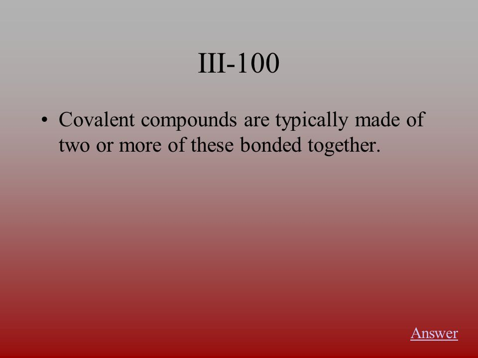 III-100 Covalent compounds are typically made of two or more of these bonded together. Answer