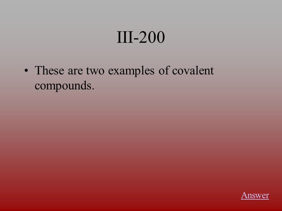 III-200 These are two examples of covalent compounds. Answer