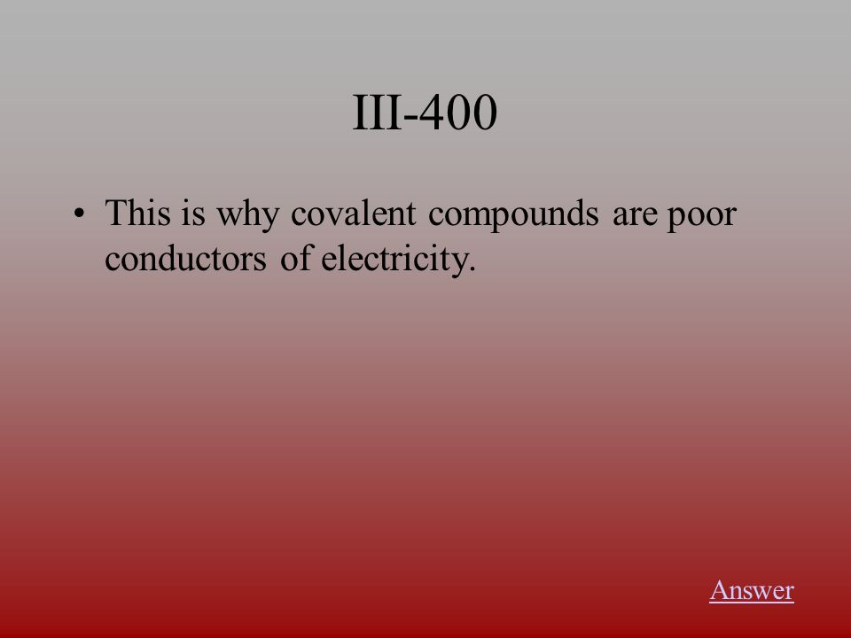 III-400 This is why covalent compounds are poor conductors of electricity. Answer