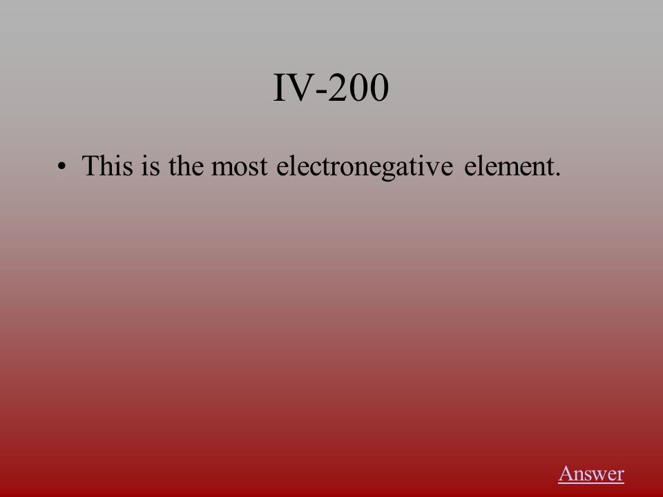 IV-200 This is the most electronegative element. Answer