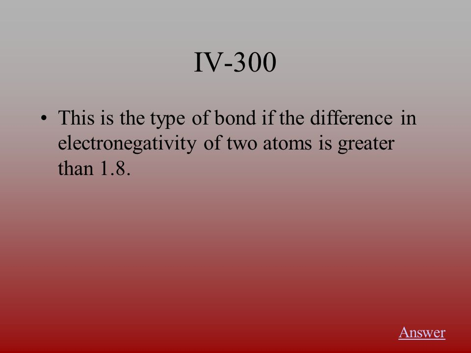 IV-300 This is the type of bond if the difference in electronegativity of two atoms is greater than 1.8. Answer