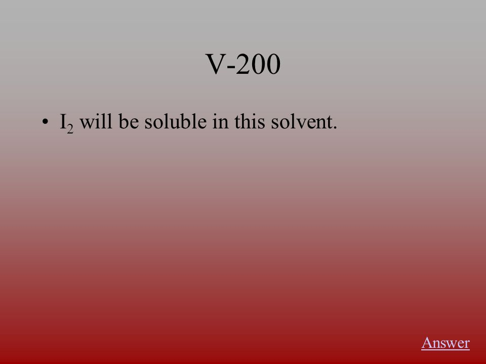 V-200 I 2 will be soluble in this solvent. Answer