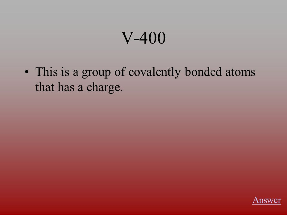 V-400 This is a group of covalently bonded atoms that has a charge. Answer