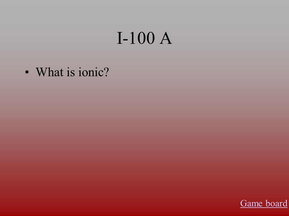I-100 A What is ionic? Game board