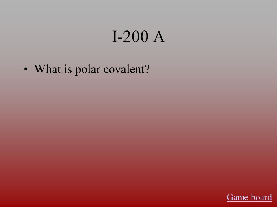 I-200 A What is polar covalent? Game board