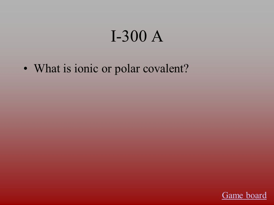 I-300 A What is ionic or polar covalent? Game board