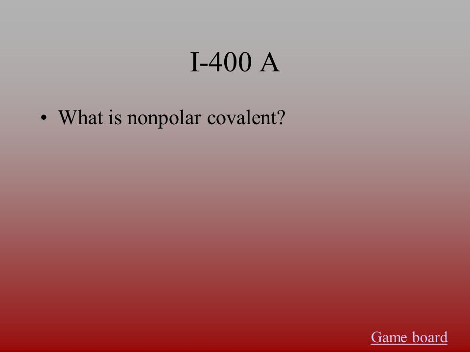 I-400 A What is nonpolar covalent? Game board