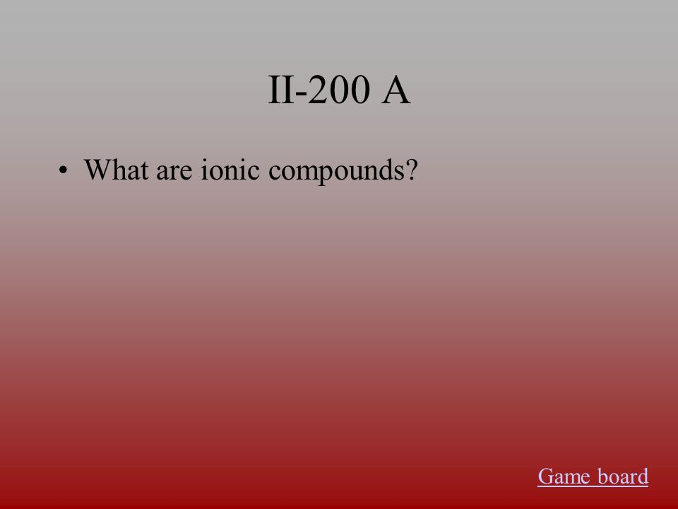 II-200 A What are ionic compounds? Game board