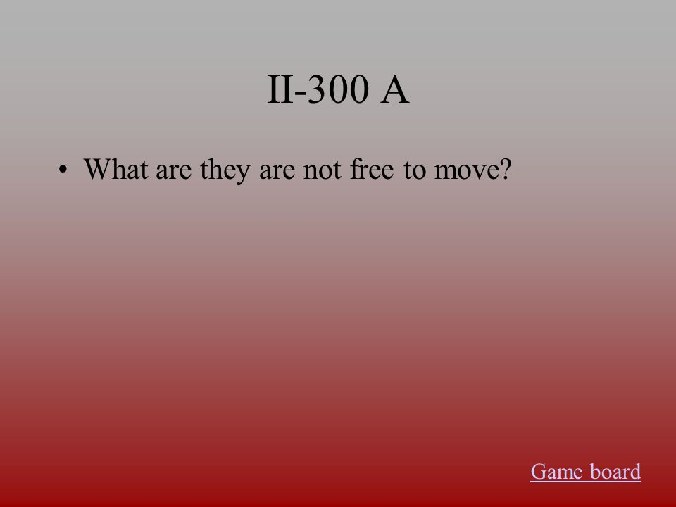 II-300 A What are they are not free to move? Game board