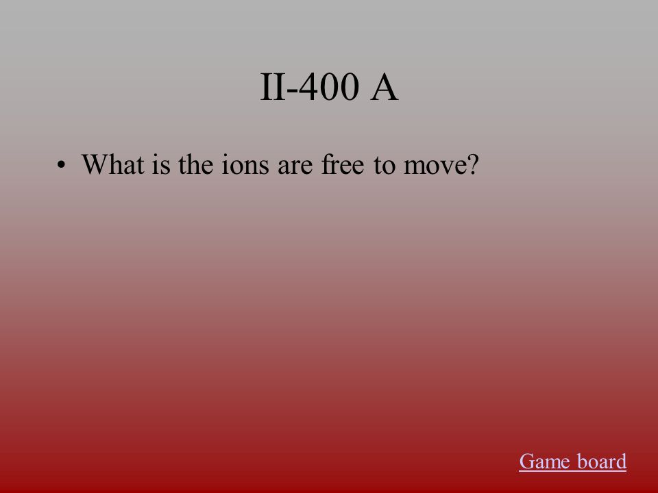 II-400 A What is the ions are free to move? Game board
