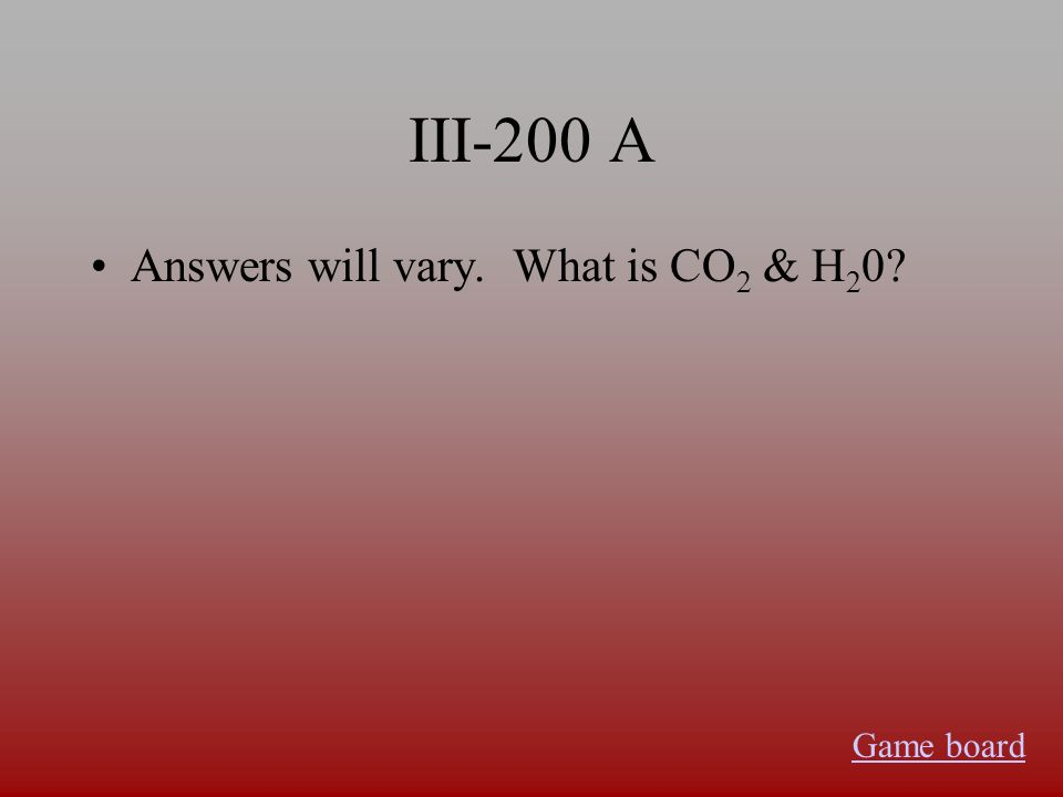 III-200 A Answers will vary. What is CO 2 & H 2 0? Game board