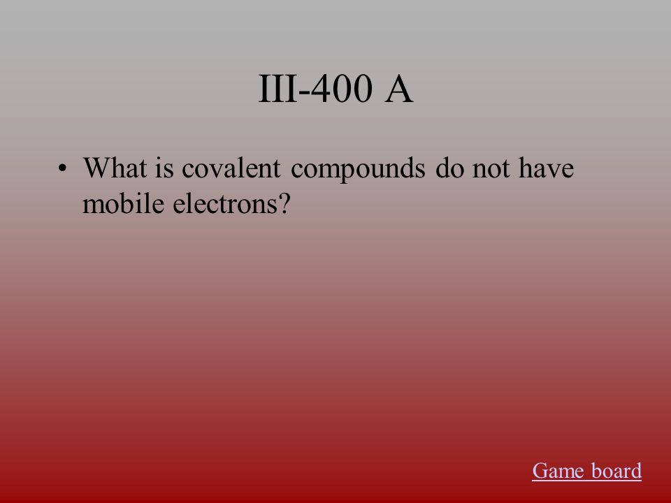 III-400 A What is covalent compounds do not have mobile electrons Game board