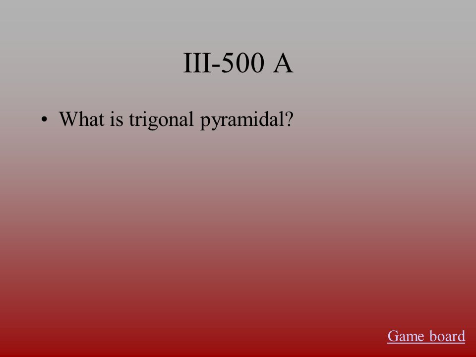III-500 A What is trigonal pyramidal Game board