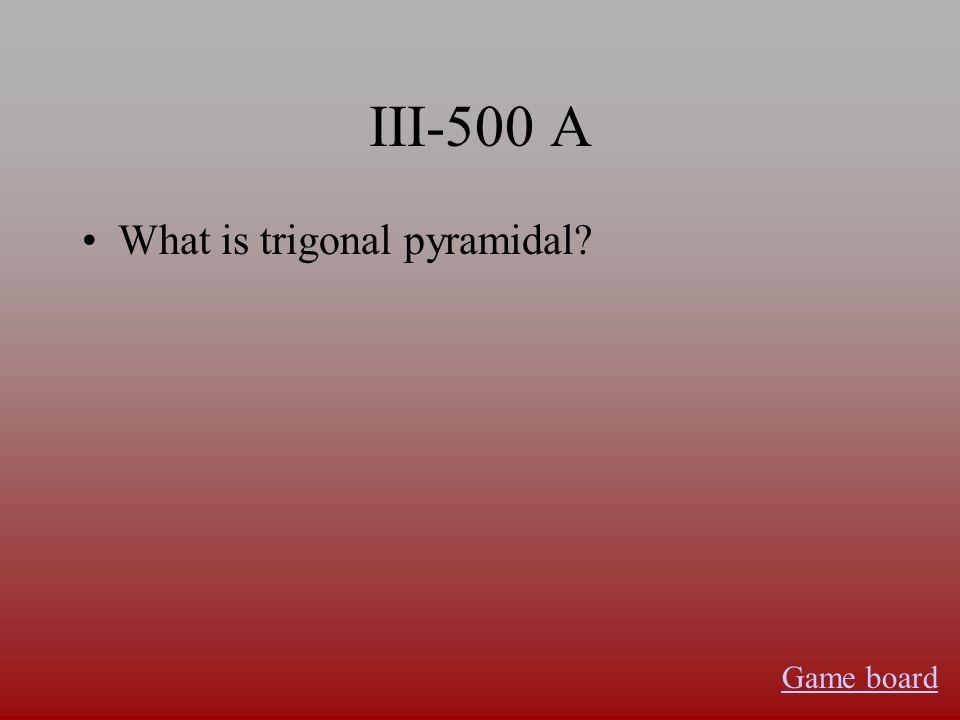 III-500 A What is trigonal pyramidal? Game board