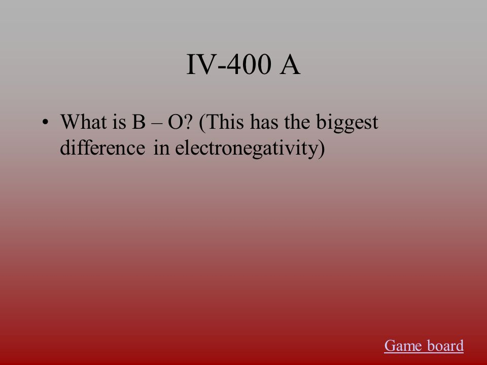 IV-400 A What is B – O (This has the biggest difference in electronegativity) Game board
