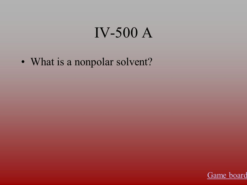 IV-500 A What is a nonpolar solvent Game board