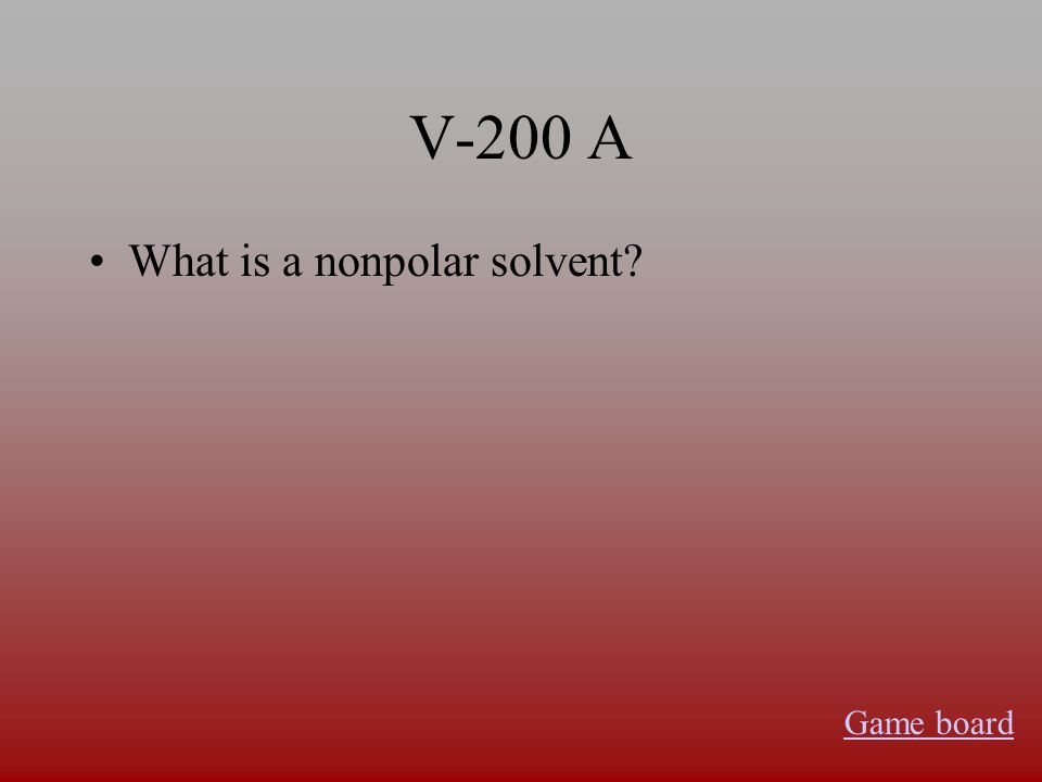 V-200 A What is a nonpolar solvent? Game board