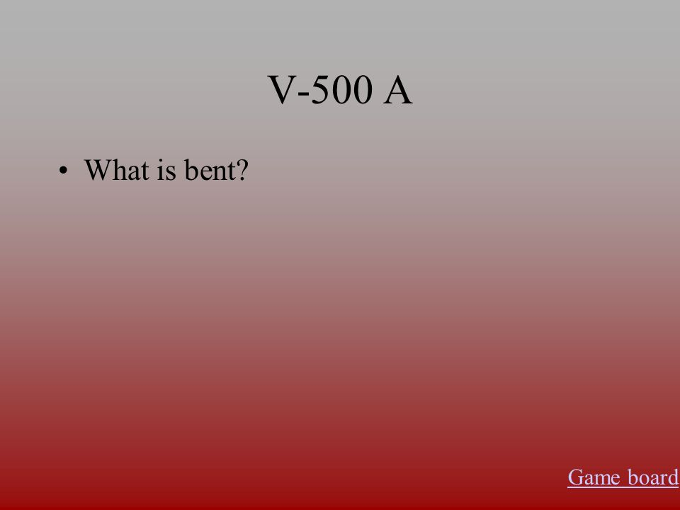 V-500 A What is bent? Game board