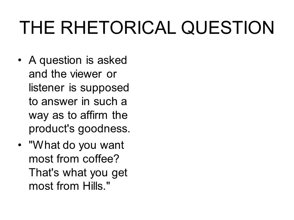 THE RHETORICAL QUESTION A question is asked and the viewer or listener is supposed to answer in such a way as to affirm the product's goodness.