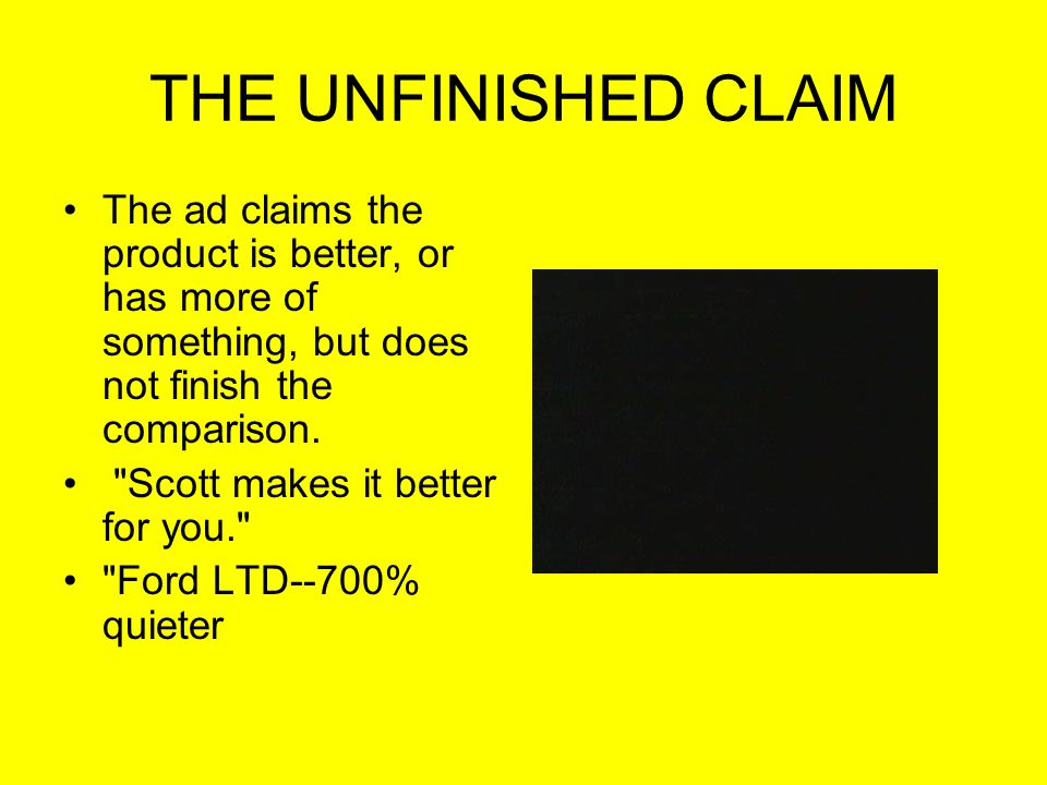 THE UNFINISHED CLAIM The ad claims the product is better, or has more of something, but does not finish the comparison.