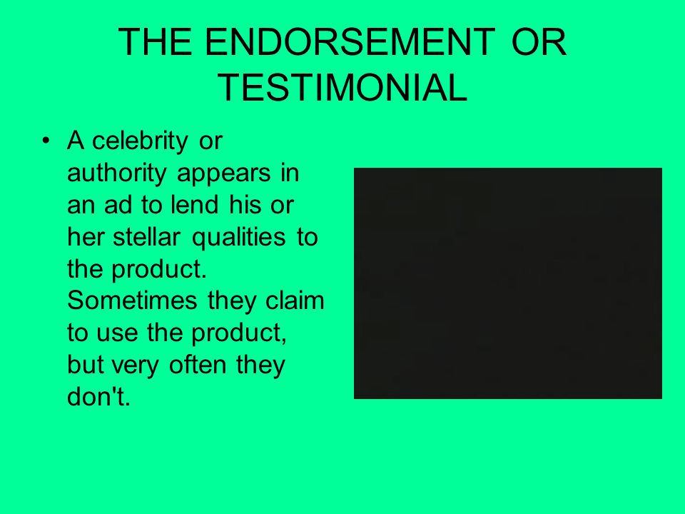 THE ENDORSEMENT OR TESTIMONIAL A celebrity or authority appears in an ad to lend his or her stellar qualities to the product. Sometimes they claim to