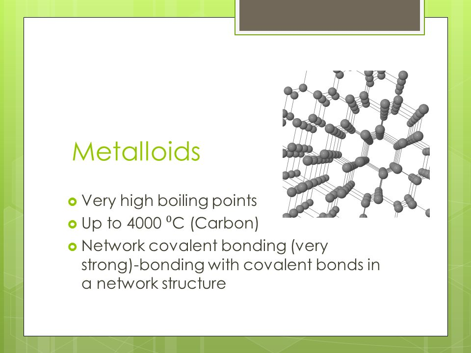 Metalloids Very high boiling points Up to 4000 C (Carbon) Network covalent bonding (very strong)-bonding with covalent bonds in a network structure