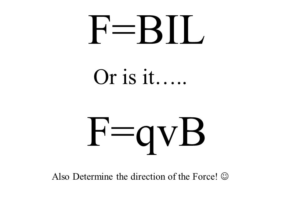F=BIL Or is it….. F=qvB Also Determine the direction of the Force!