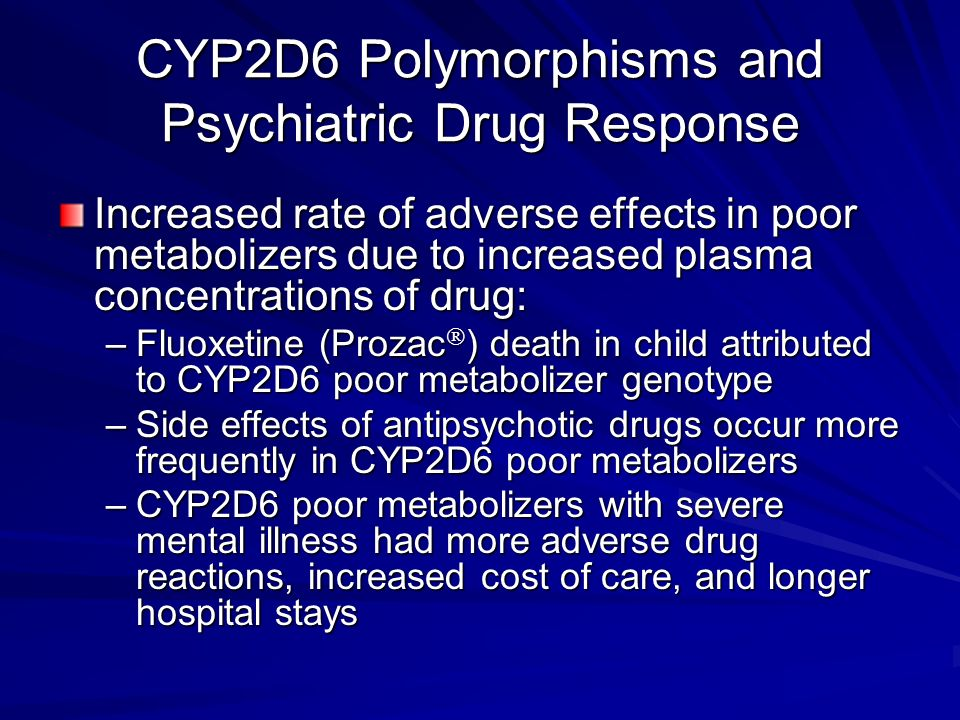 CYP2D6 Polymorphisms and Psychiatric Drug Response Increased rate of adverse effects in poor metabolizers due to increased plasma concentrations of dr
