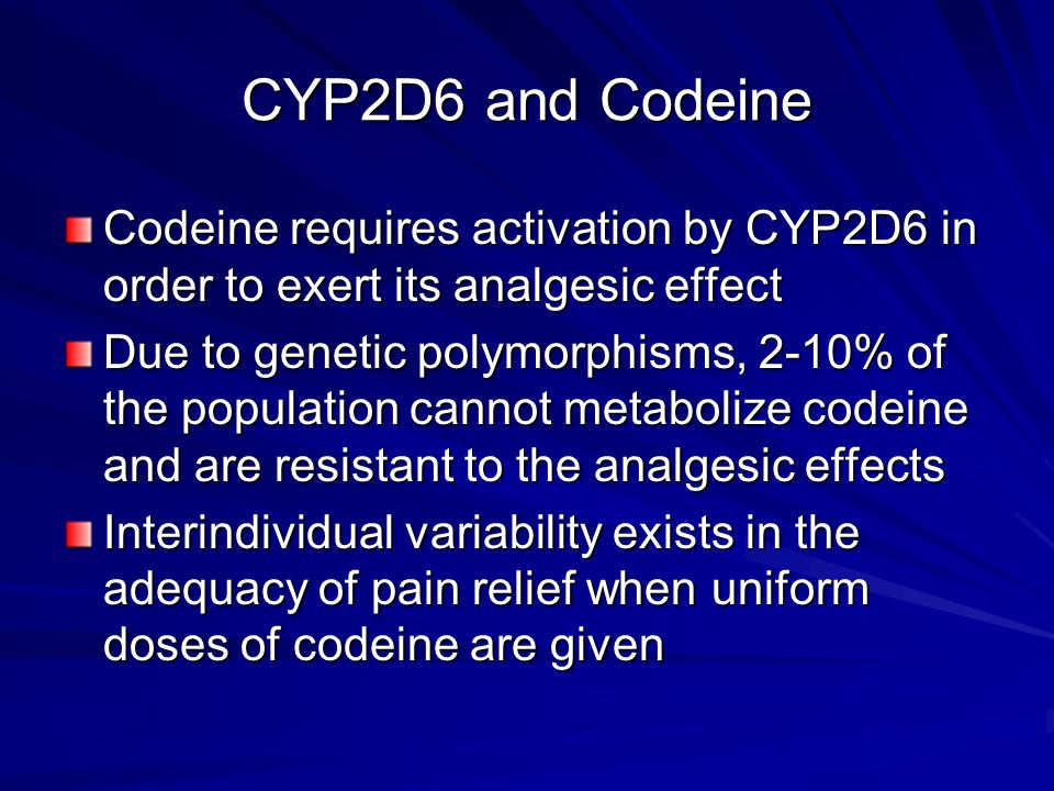 CYP2D6 and Codeine Codeine requires activation by CYP2D6 in order to exert its analgesic effect Due to genetic polymorphisms, 2-10% of the population