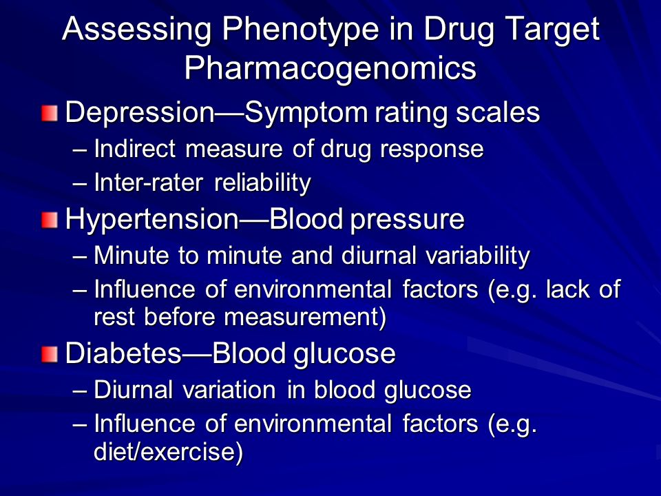 Assessing Phenotype in Drug Target Pharmacogenomics DepressionSymptom rating scales –Indirect measure of drug response –Inter-rater reliability Hypert