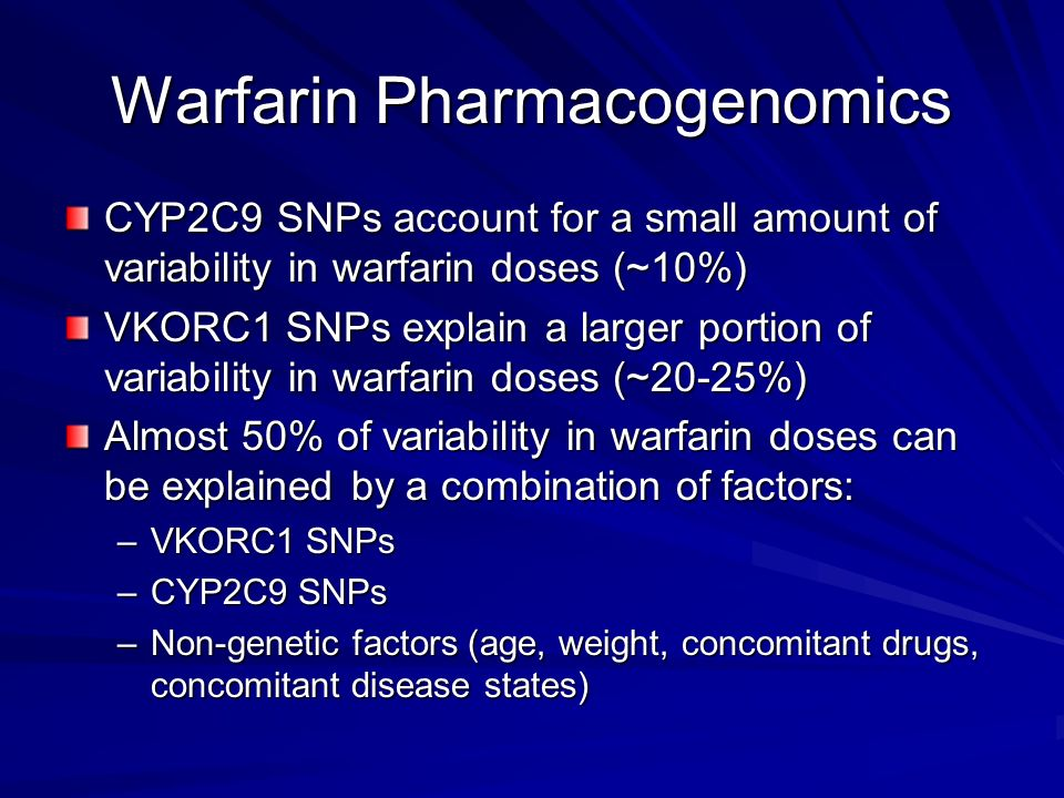 Warfarin Pharmacogenomics CYP2C9 SNPs account for a small amount of variability in warfarin doses (~10%) VKORC1 SNPs explain a larger portion of varia