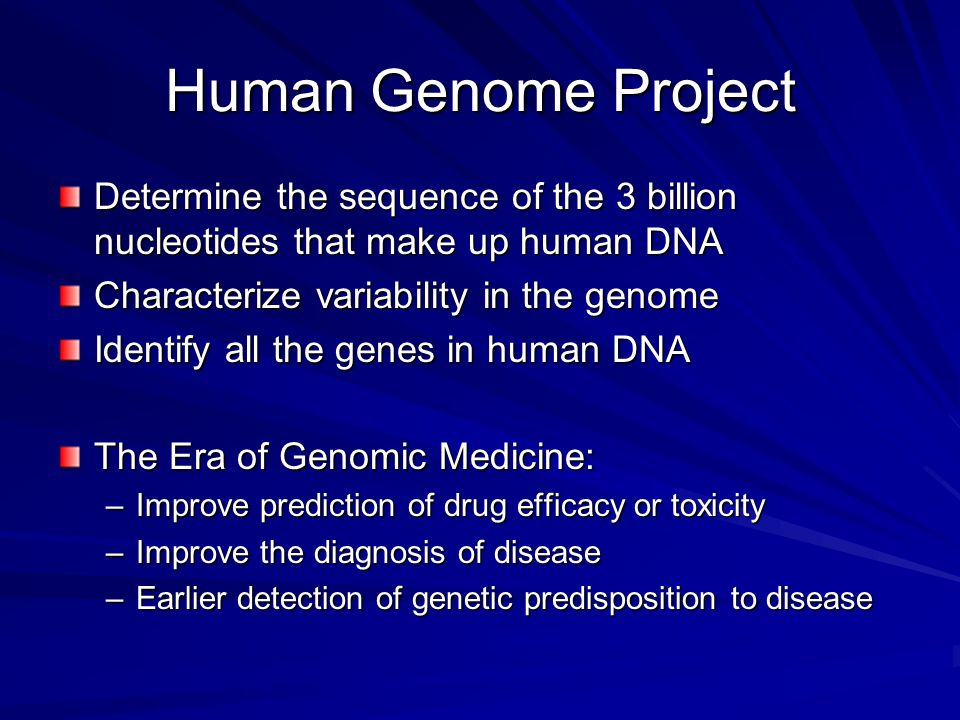Human Genome Project Determine the sequence of the 3 billion nucleotides that make up human DNA Characterize variability in the genome Identify all th