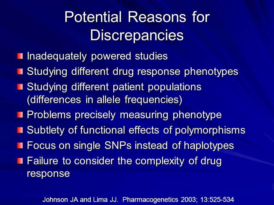 Potential Reasons for Discrepancies Inadequately powered studies Studying different drug response phenotypes Studying different patient populations (d